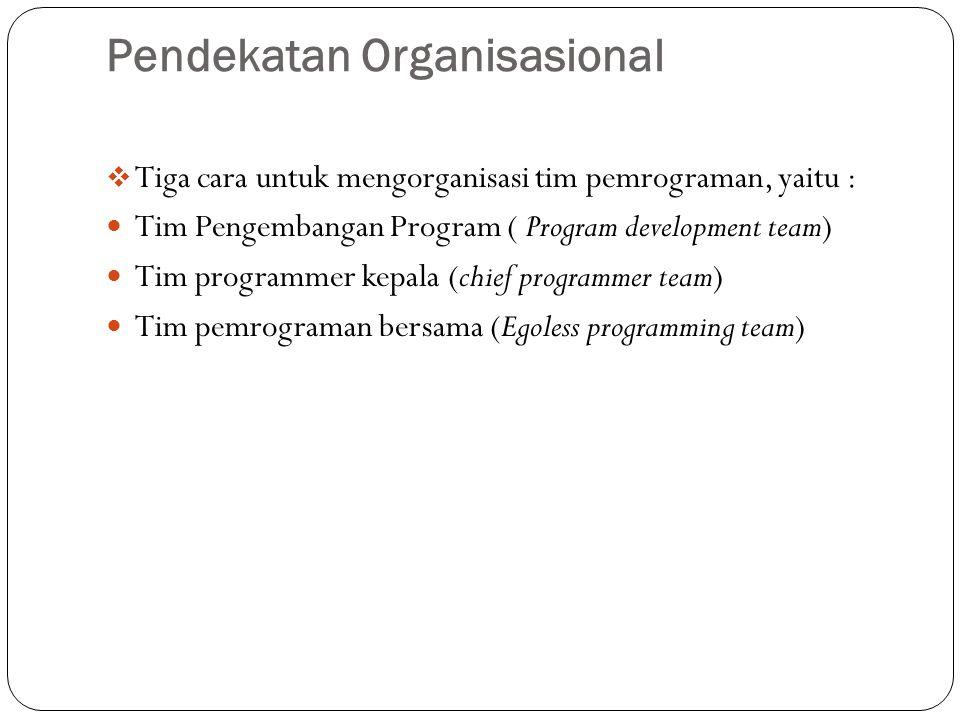 Pendekatan Organisasional  Tiga cara untuk mengorganisasi tim pemrograman, yaitu : Tim Pengembangan Program ( Program development team) Tim programme