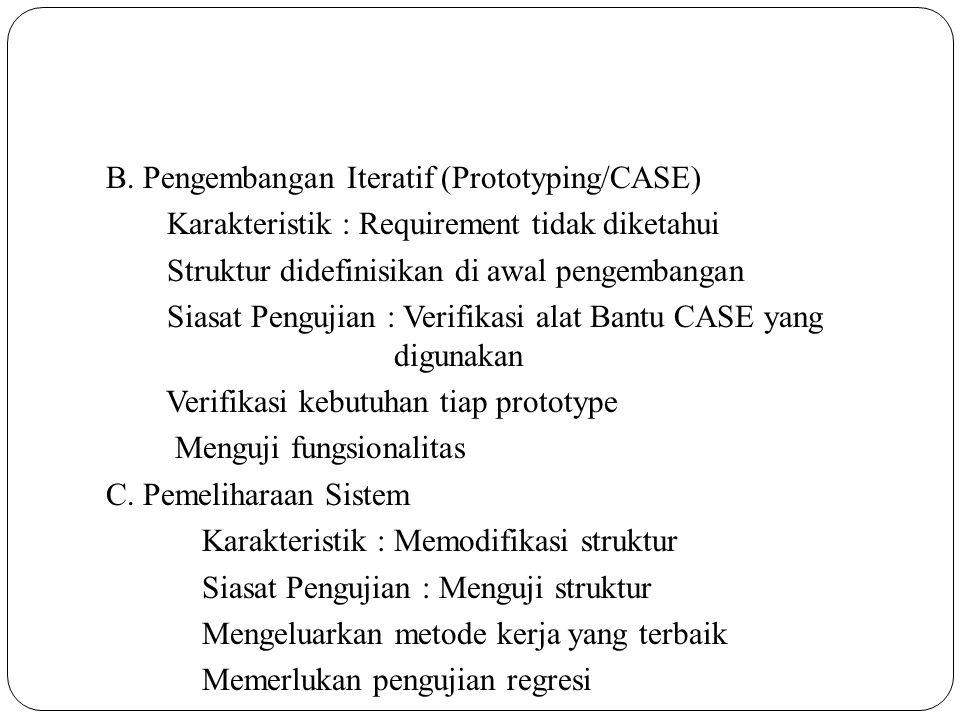 B. Pengembangan Iteratif (Prototyping/CASE) Karakteristik : Requirement tidak diketahui Struktur didefinisikan di awal pengembangan Siasat Pengujian :
