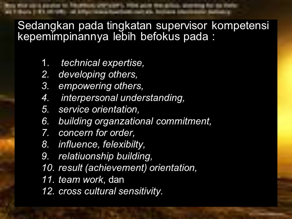 Sedangkan pada tingkatan supervisor kompetensi kepemimpinannya lebih befokus pada : 1. technical expertise, 2.developing others, 3.empowering others,
