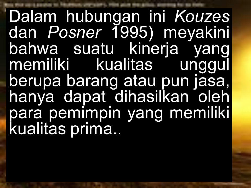Dalam hubungan ini Kouzes dan Posner 1995) meyakini bahwa suatu kinerja yang memiliki kualitas unggul berupa barang atau pun jasa, hanya dapat dihasil