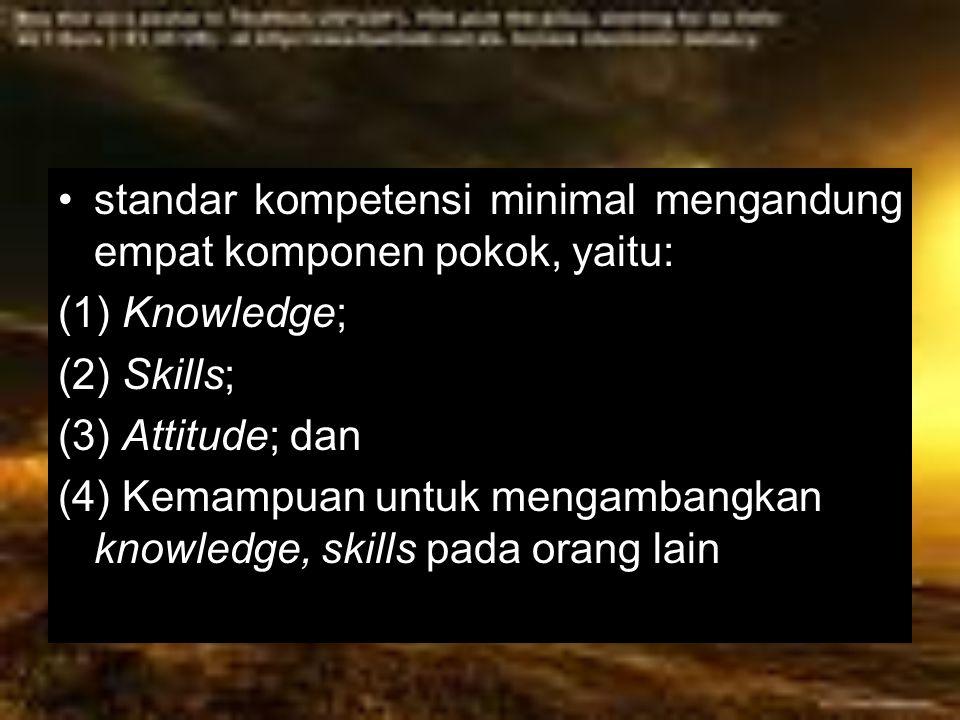 standar kompetensi minimal mengandung empat komponen pokok, yaitu: (1) Knowledge; (2) Skills; (3) Attitude; dan (4) Kemampuan untuk mengambangkan know