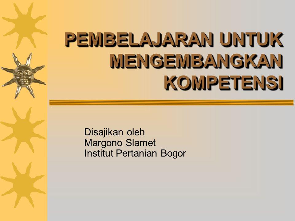 PEMBELAJARAN UNTUK MENGEMBANGKAN KOMPETENSI Disajikan oleh Margono Slamet Institut Pertanian Bogor