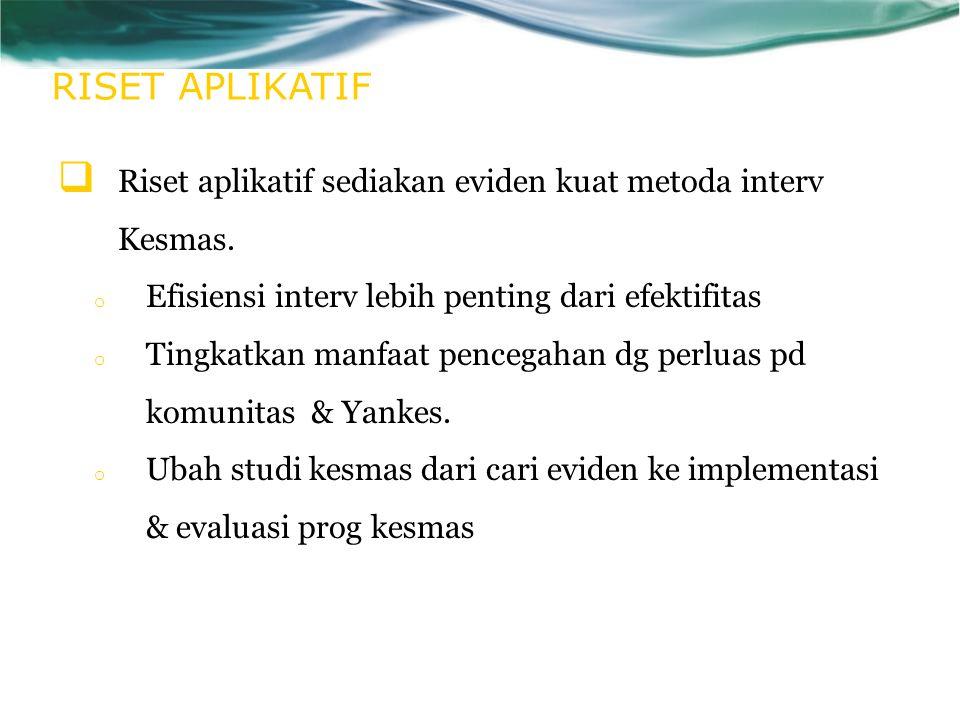 RISET APLIKATIF  Riset aplikatif sediakan eviden kuat metoda interv Kesmas.