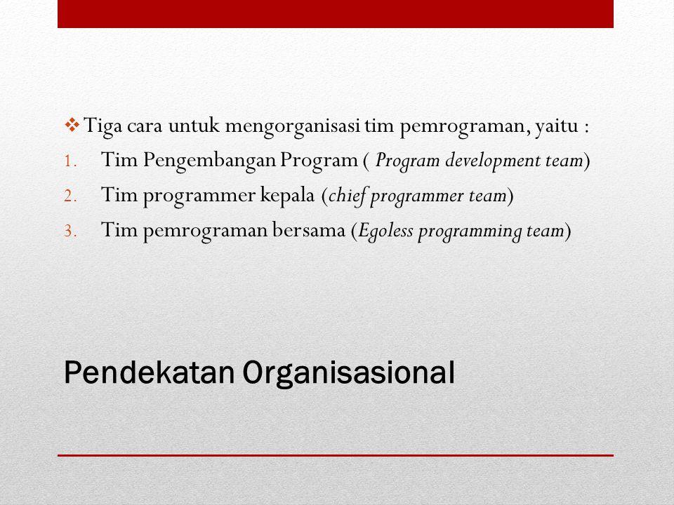 Pendekatan Organisasional  Tiga cara untuk mengorganisasi tim pemrograman, yaitu : 1. Tim Pengembangan Program ( Program development team) 2. Tim pro