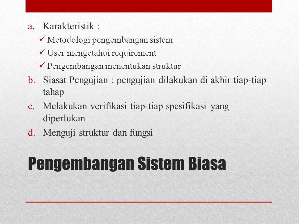 Pengembangan Sistem Biasa a.Karakteristik : Metodologi pengembangan sistem User mengetahui requirement Pengembangan menentukan struktur b.Siasat Pengu