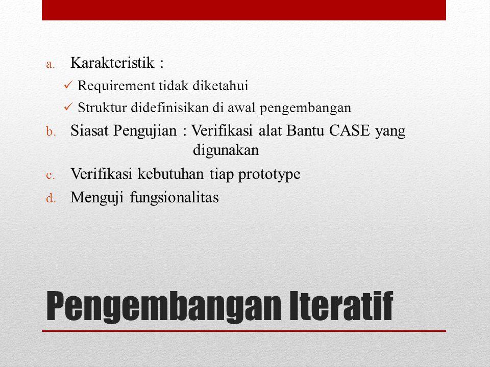 Pengembangan Iteratif a. Karakteristik : Requirement tidak diketahui Struktur didefinisikan di awal pengembangan b. Siasat Pengujian : Verifikasi alat