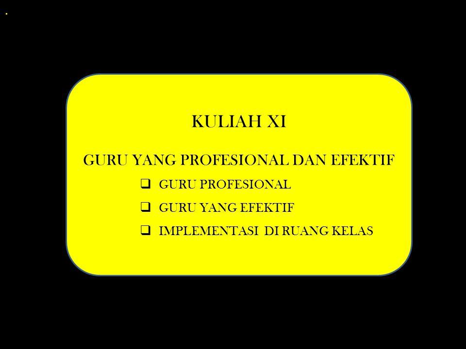 . KULIAH XI GURU YANG PROFESIONAL DAN EFEKTIF  GURU PROFESIONAL  GURU YANG EFEKTIF  IMPLEMENTASI DI RUANG KELAS