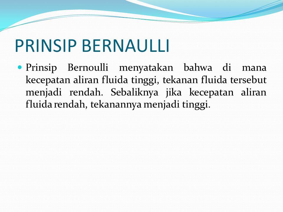 PRINSIP BERNAULLI Prinsip Bernoulli menyatakan bahwa di mana kecepatan aliran fluida tinggi, tekanan fluida tersebut menjadi rendah. Sebaliknya jika k