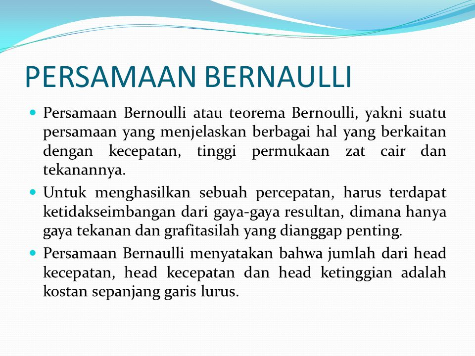 Persamaan Bernaulli sesungguhnya adalah sebuah persamaan energi yang menunjukkan pemilihan untuk sebuah aliran yang inviscid, tak mampu-mampat dan tunak.