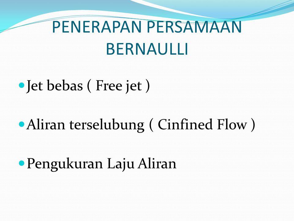 PENERAPAN PERSAMAAN BERNAULLI Jet bebas ( Free jet ) Aliran terselubung ( Cinfined Flow ) Pengukuran Laju Aliran