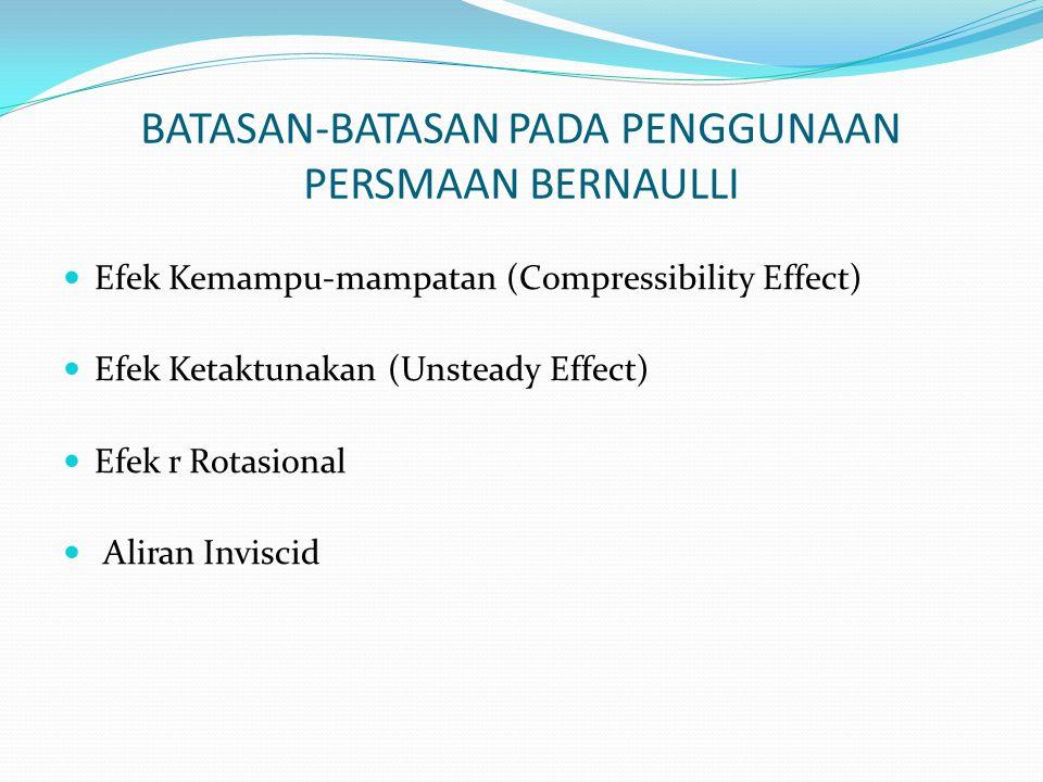 BATASAN-BATASAN PADA PENGGUNAAN PERSMAAN BERNAULLI Efek Kemampu-mampatan (Compressibility Effect) Efek Ketaktunakan (Unsteady Effect) Efek r Rotasiona