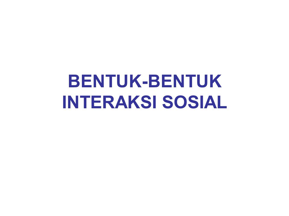 BENTUK – BENTUK INTERAKSI SOSIAL A.