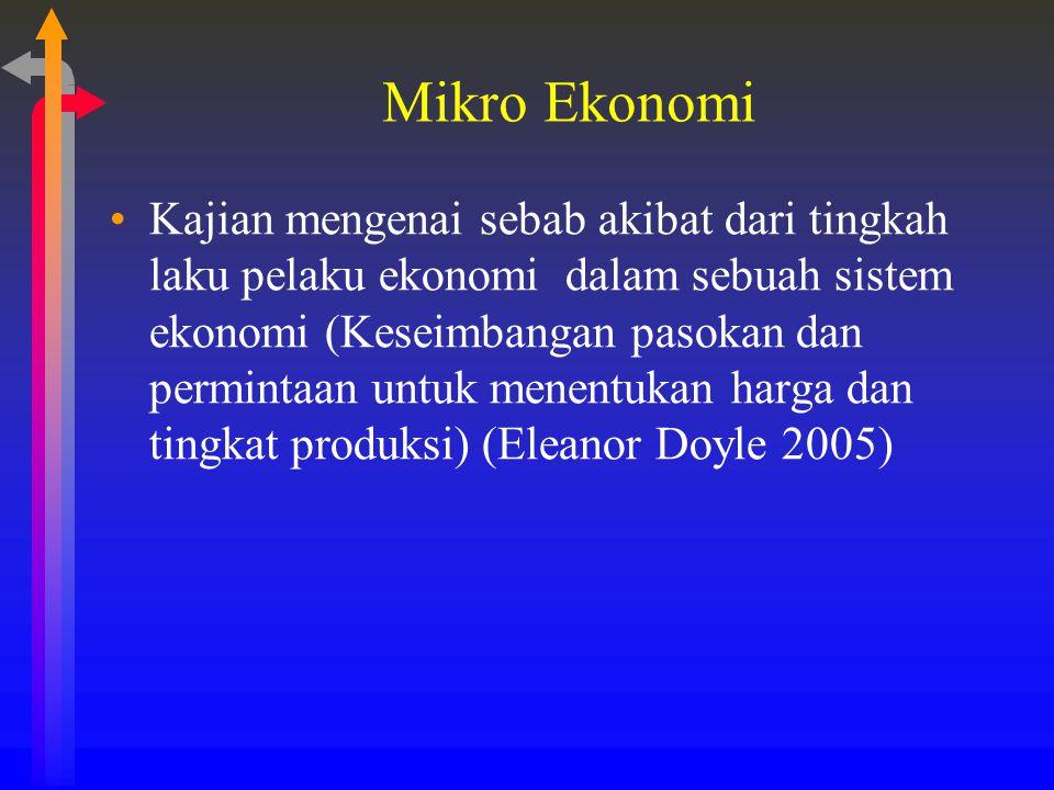 Mikro Ekonomi Kajian mengenai sebab akibat dari tingkah laku pelaku ekonomi dalam sebuah sistem ekonomi (Keseimbangan pasokan dan permintaan untuk men