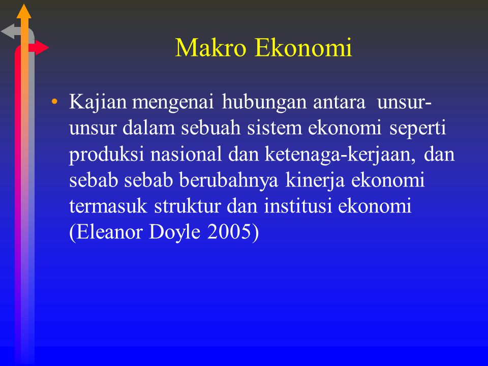 Makro Ekonomi Kajian mengenai hubungan antara unsur- unsur dalam sebuah sistem ekonomi seperti produksi nasional dan ketenaga-kerjaan, dan sebab sebab
