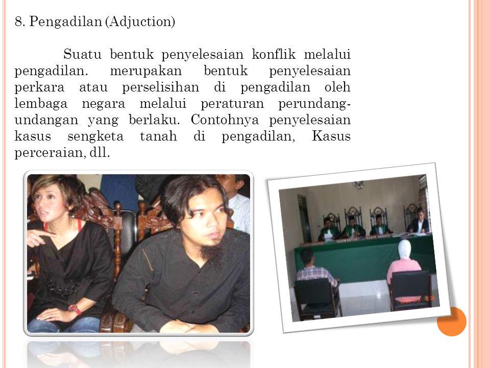 8.Pengadilan (Adjuction) Suatu bentuk penyelesaian konflik melalui pengadilan.