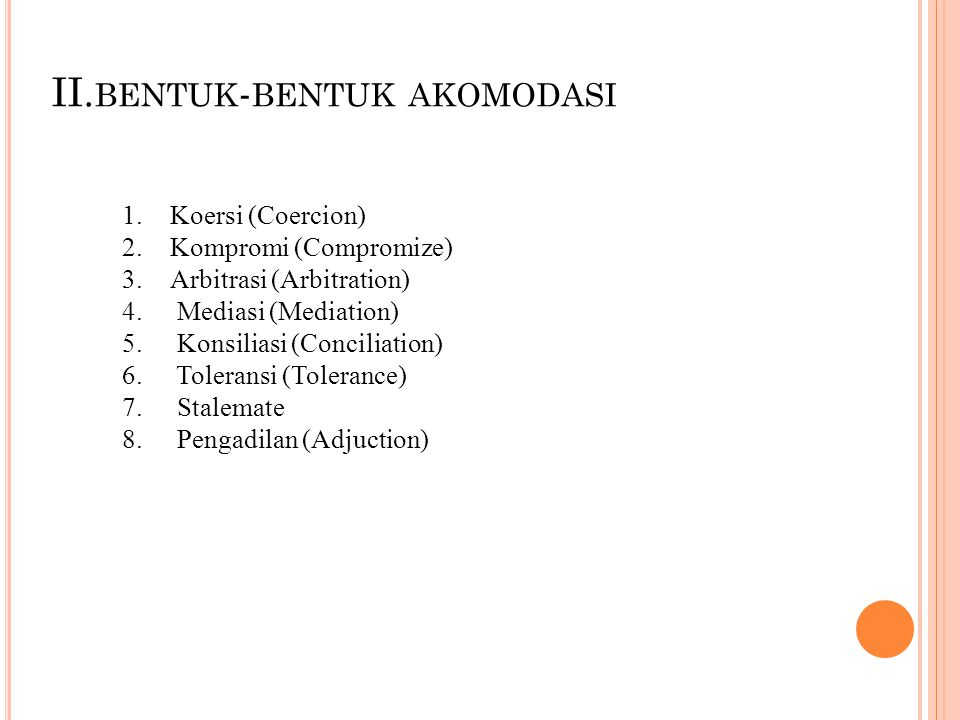 II. BENTUK - BENTUK AKOMODASI 1.Koersi (Coercion) 2.Kompromi (Compromize) 3.Arbitrasi (Arbitration) 4. Mediasi (Mediation) 5. Konsiliasi (Conciliation