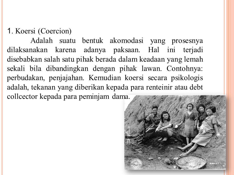 1. Koersi (Coercion) Adalah suatu bentuk akomodasi yang prosesnya dilaksanakan karena adanya paksaan. Hal ini terjadi disebabkan salah satu pihak bera