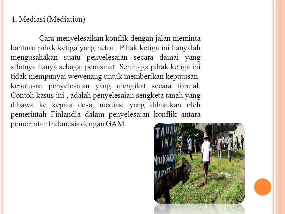 4. Mediasi (Mediation) Cara menyelesaikan konflik dengan jalan meminta bantuan pihak ketiga yang netral. Pihak ketiga ini hanyalah mengusahakan suatu
