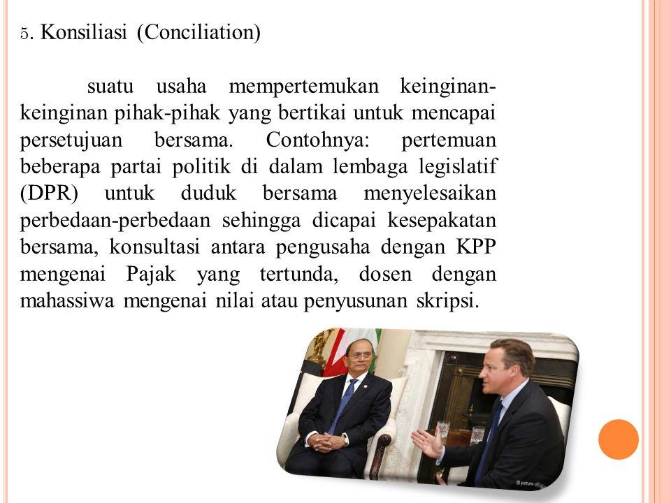 5. Konsiliasi (Conciliation) suatu usaha mempertemukan keinginan- keinginan pihak-pihak yang bertikai untuk mencapai persetujuan bersama. Contohnya: p
