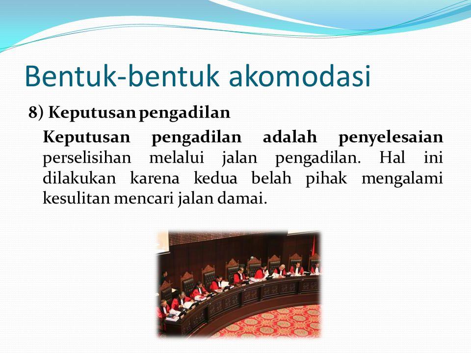 Bentuk-bentuk akomodasi 8) Keputusan pengadilan Keputusan pengadilan adalah penyelesaian perselisihan melalui jalan pengadilan. Hal ini dilakukan kare