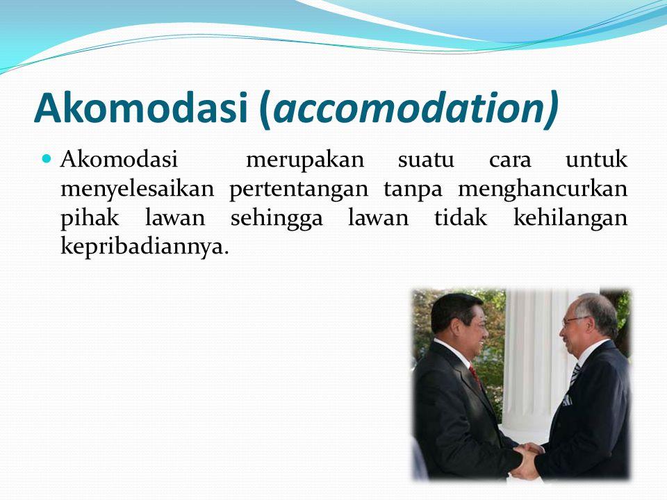 Akomodasi (accomodation) Akomodasi merupakan suatu cara untuk menyelesaikan pertentangan tanpa menghancurkan pihak lawan sehingga lawan tidak kehilang