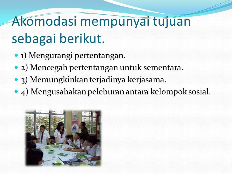 Akomodasi mempunyai tujuan sebagai berikut. 1) Mengurangi pertentangan. 2) Mencegah pertentangan untuk sementara. 3) Memungkinkan terjadinya kerjasama