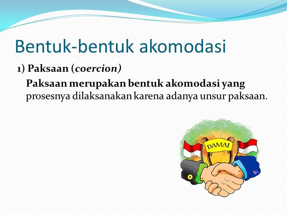 Bentuk-bentuk akomodasi 1) Paksaan (coercion) Paksaan merupakan bentuk akomodasi yang prosesnya dilaksanakan karena adanya unsur paksaan.