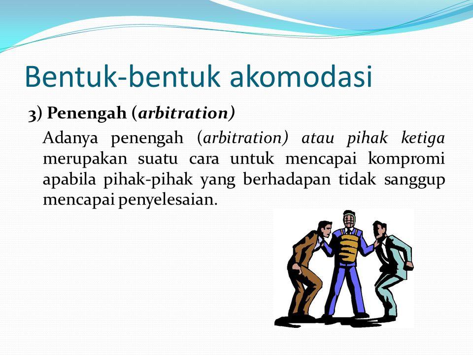 Bentuk-bentuk akomodasi 3) Penengah (arbitration) Adanya penengah (arbitration) atau pihak ketiga merupakan suatu cara untuk mencapai kompromi apabila