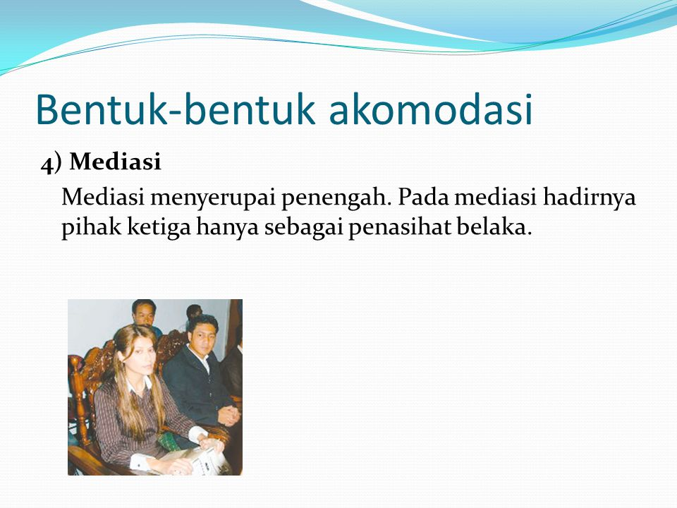 Bentuk-bentuk akomodasi 4) Mediasi Mediasi menyerupai penengah. Pada mediasi hadirnya pihak ketiga hanya sebagai penasihat belaka.