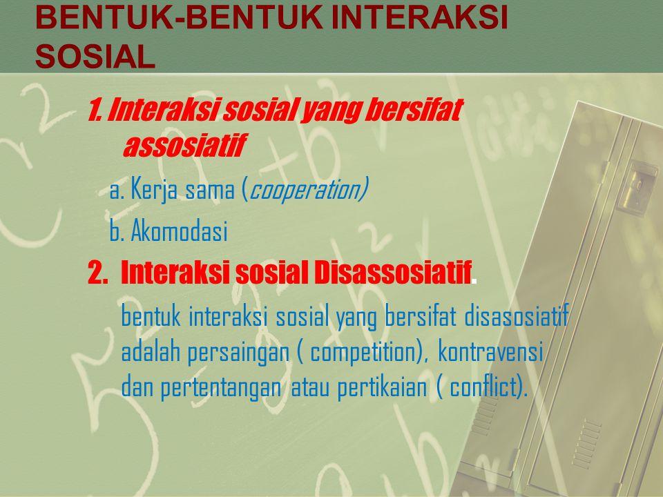 BENTUK-BENTUK INTERAKSI SOSIAL 1. Interaksi sosial yang bersifat assosiatif a. Kerja sama (cooperation) b. Akomodasi 2.Interaksi sosial Disassosiatif.