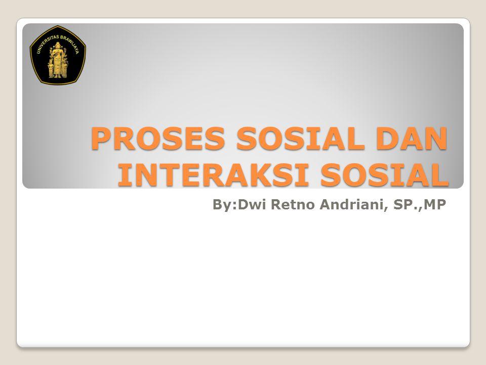 PROSES SOSIAL DAN INTERAKSI SOSIAL By:Dwi Retno Andriani, SP.,MP