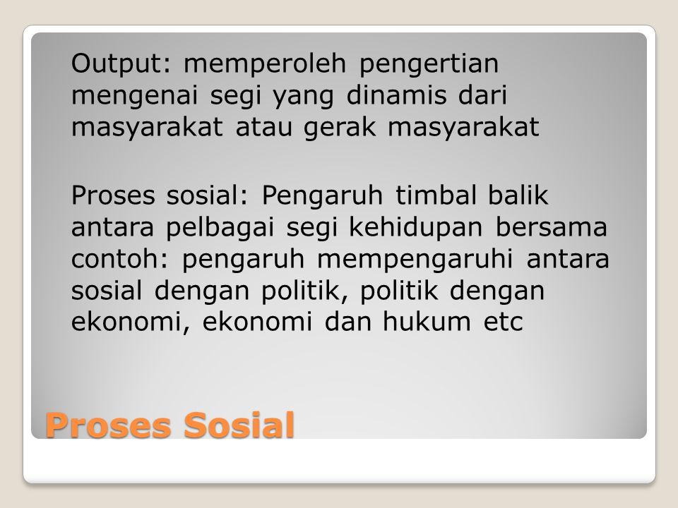 Proses Sosial Output: memperoleh pengertian mengenai segi yang dinamis dari masyarakat atau gerak masyarakat Proses sosial: Pengaruh timbal balik anta