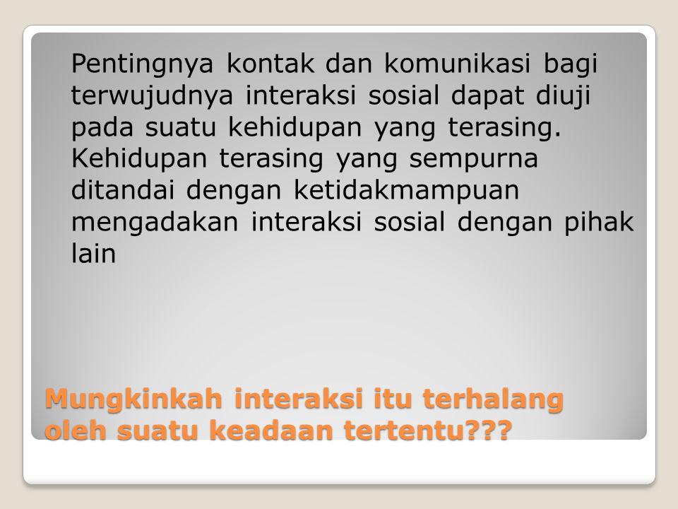 Mungkinkah interaksi itu terhalang oleh suatu keadaan tertentu??? Pentingnya kontak dan komunikasi bagi terwujudnya interaksi sosial dapat diuji pada