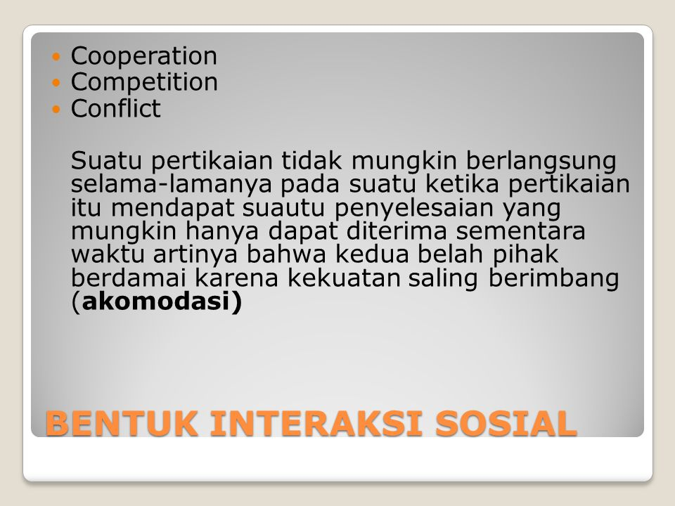 BENTUK INTERAKSI SOSIAL Cooperation Competition Conflict Suatu pertikaian tidak mungkin berlangsung selama-lamanya pada suatu ketika pertikaian itu me