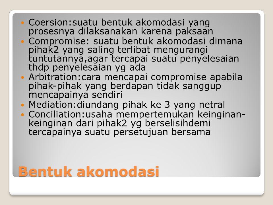 Bentuk akomodasi Coersion:suatu bentuk akomodasi yang prosesnya dilaksanakan karena paksaan Compromise: suatu bentuk akomodasi dimana pihak2 yang sali