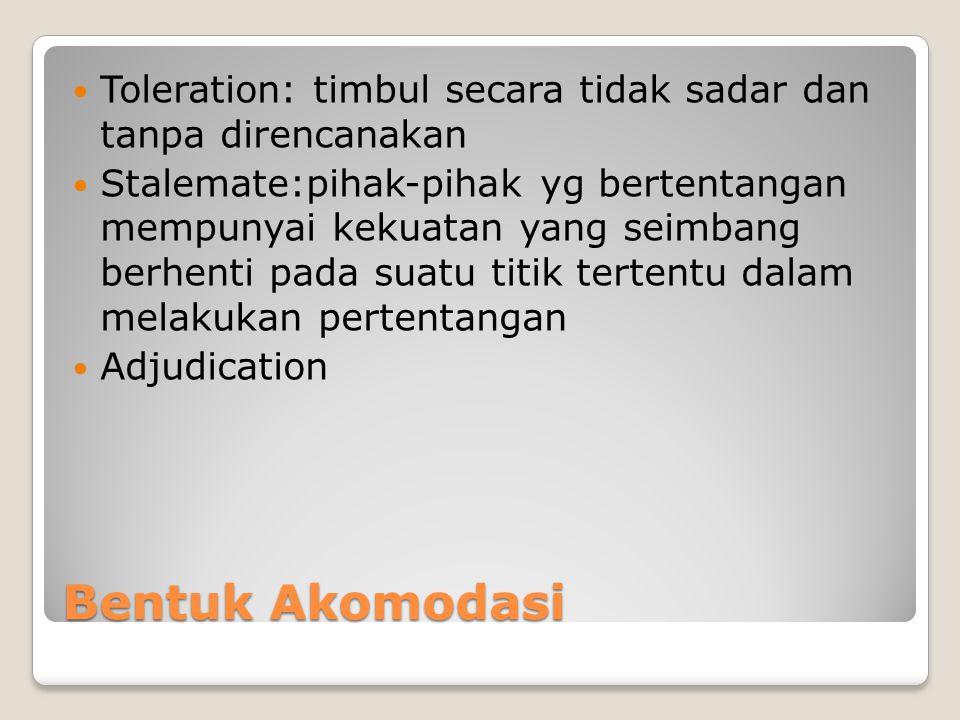 Bentuk Akomodasi Toleration: timbul secara tidak sadar dan tanpa direncanakan Stalemate:pihak-pihak yg bertentangan mempunyai kekuatan yang seimbang b