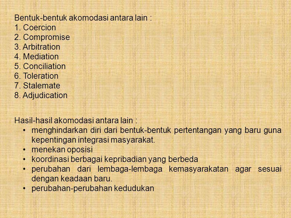 Bentuk-bentuk akomodasi antara lain : 1. Coercion 2. Compromise 3. Arbitration 4. Mediation 5. Conciliation 6. Toleration 7. Stalemate 8. Adjudication