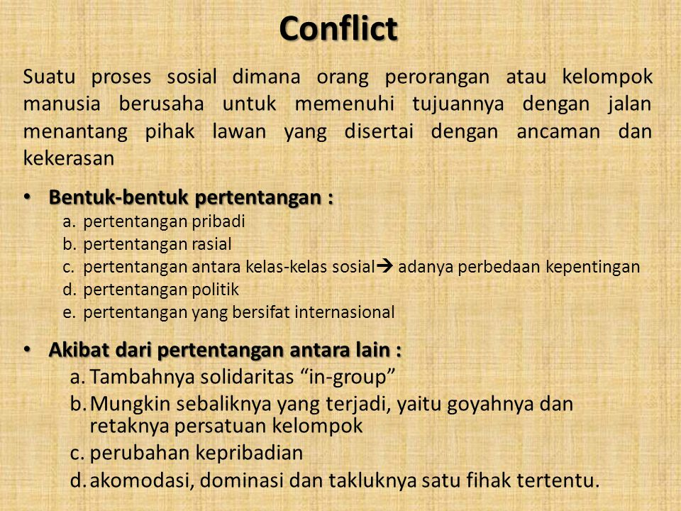 Conflict Suatu proses sosial dimana orang perorangan atau kelompok manusia berusaha untuk memenuhi tujuannya dengan jalan menantang pihak lawan yang d