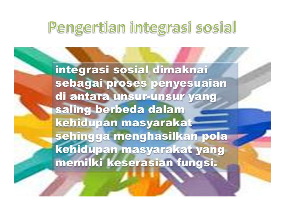 integrasi sosial dimaknai sebagai proses penyesuaian di antara unsur-unsur yang saling berbeda dalam kehidupan masyarakat sehingga menghasilkan pola k
