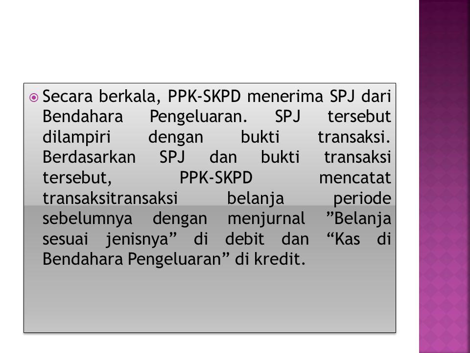  Secara berkala, PPK-SKPD menerima SPJ dari Bendahara Pengeluaran. SPJ tersebut dilampiri dengan bukti transaksi. Berdasarkan SPJ dan bukti transaksi