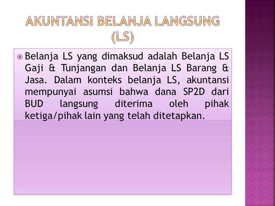  Belanja LS yang dimaksud adalah Belanja LS Gaji & Tunjangan dan Belanja LS Barang & Jasa. Dalam konteks belanja LS, akuntansi mempunyai asumsi bahwa