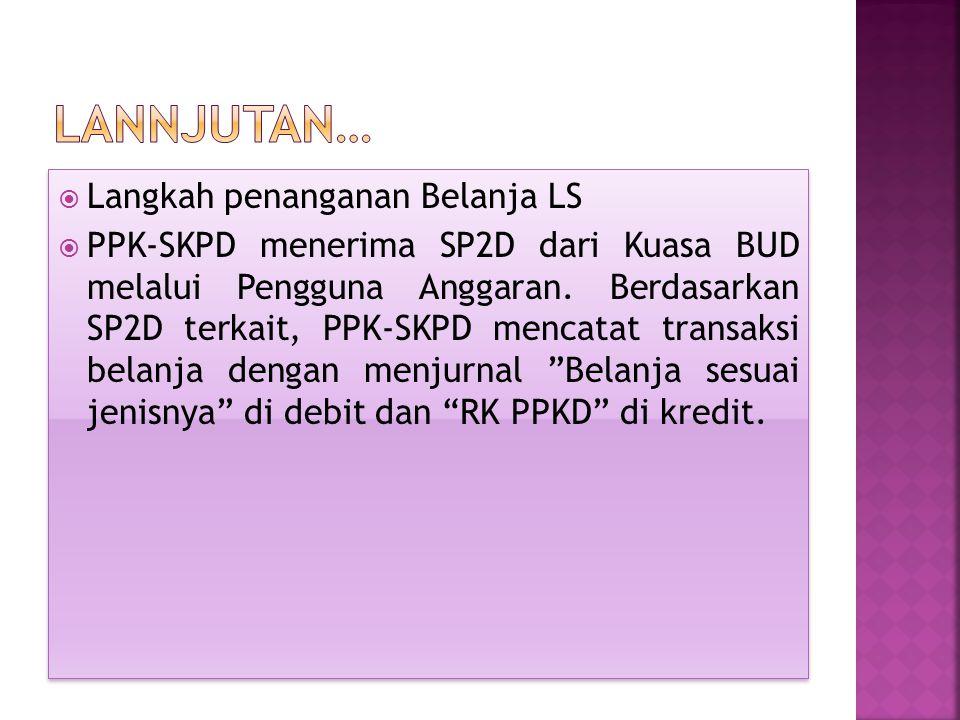  Langkah penanganan Belanja LS  PPK-SKPD menerima SP2D dari Kuasa BUD melalui Pengguna Anggaran. Berdasarkan SP2D terkait, PPK-SKPD mencatat transak