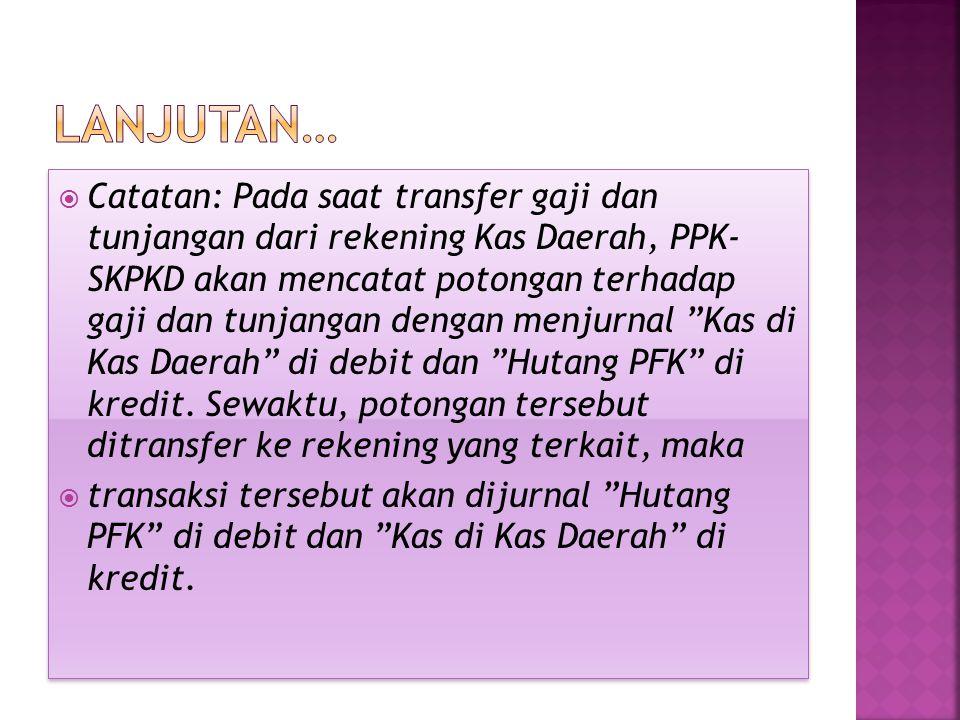  Catatan: Pada saat transfer gaji dan tunjangan dari rekening Kas Daerah, PPK- SKPKD akan mencatat potongan terhadap gaji dan tunjangan dengan menjur
