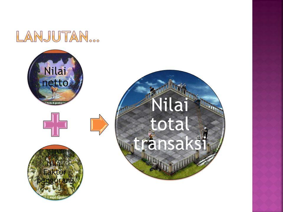 Nilai netto Nilai Faktor pengurang Nilai total transaksi