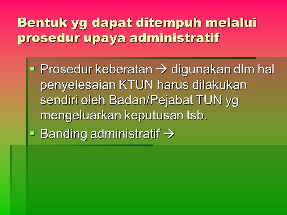 Bentuk yg dapat ditempuh melalui prosedur upaya administratif  Prosedur keberatan  digunakan dlm hal penyelesaian KTUN harus dilakukan sendiri oleh