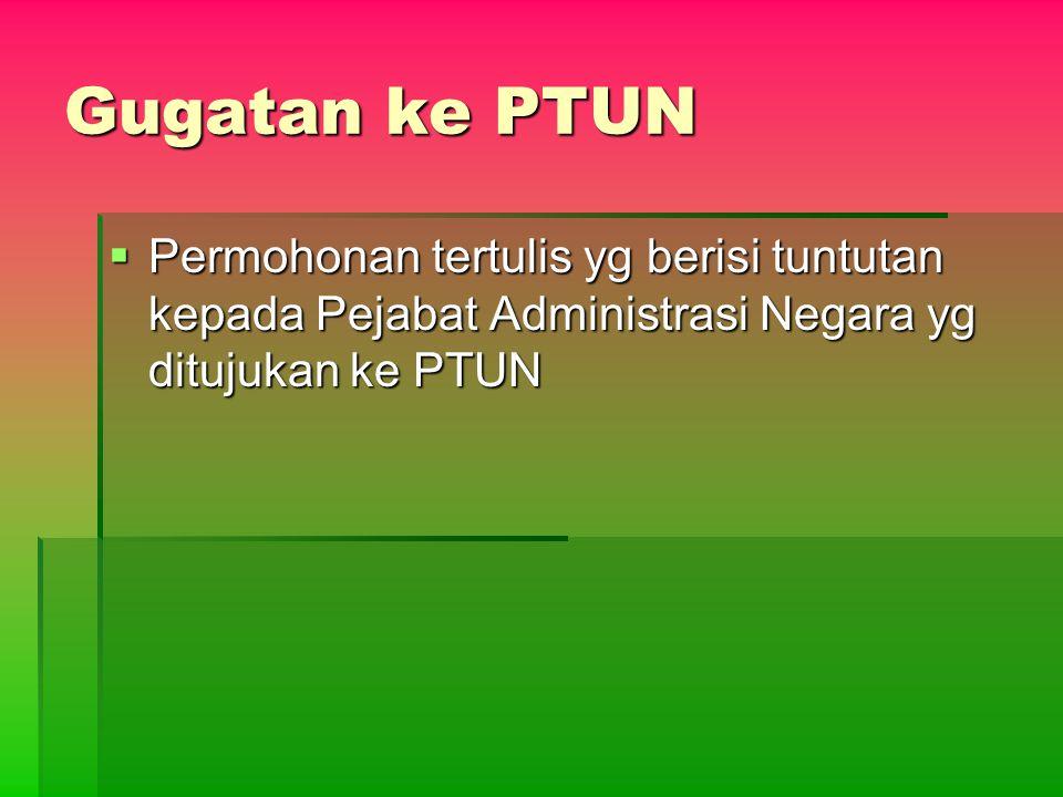 Gugatan ke PTUN  Permohonan tertulis yg berisi tuntutan kepada Pejabat Administrasi Negara yg ditujukan ke PTUN
