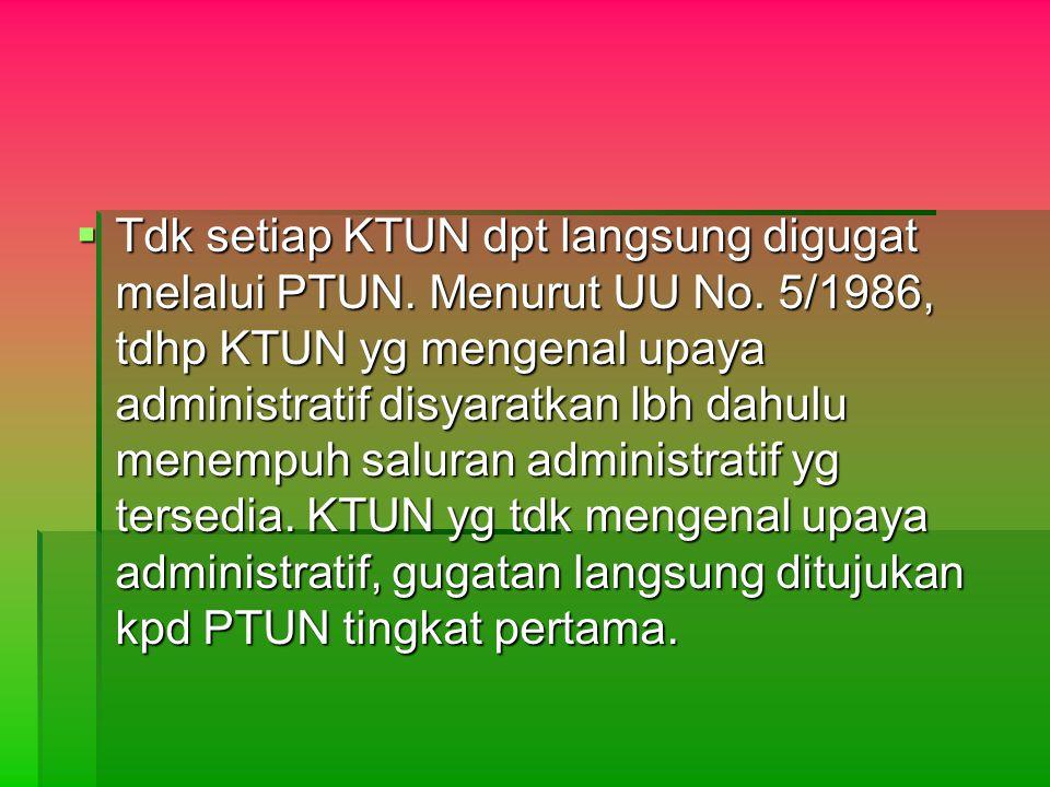  Tdk setiap KTUN dpt langsung digugat melalui PTUN. Menurut UU No. 5/1986, tdhp KTUN yg mengenal upaya administratif disyaratkan lbh dahulu menempuh