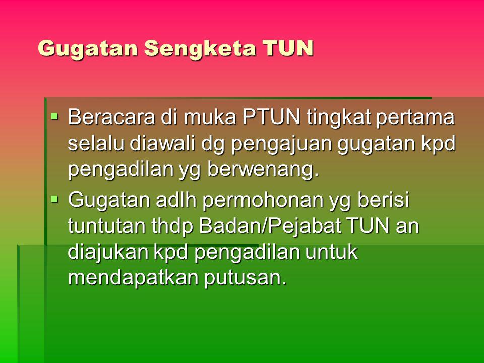 Gugatan Sengketa TUN  Beracara di muka PTUN tingkat pertama selalu diawali dg pengajuan gugatan kpd pengadilan yg berwenang.  Gugatan adlh permohona