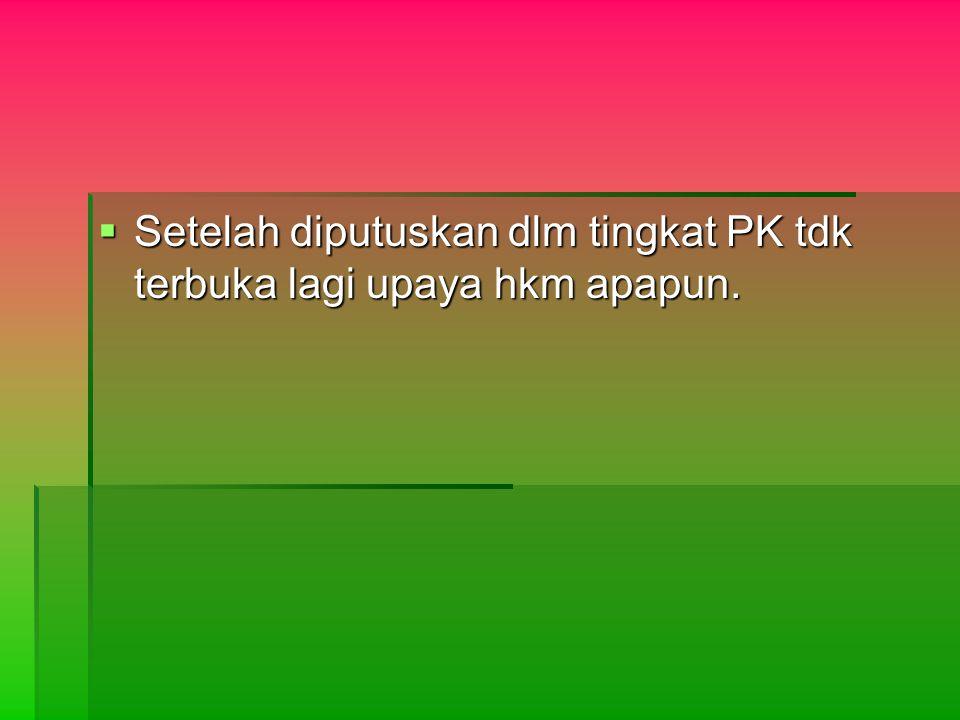  Setelah diputuskan dlm tingkat PK tdk terbuka lagi upaya hkm apapun.