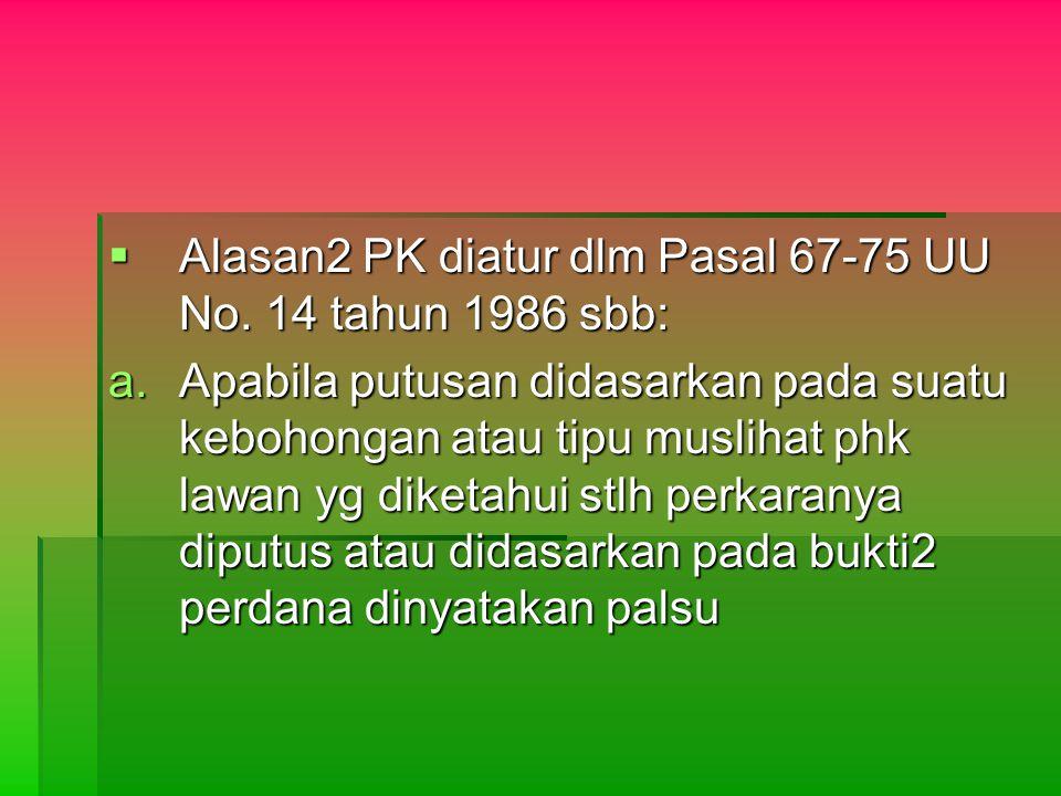  Alasan2 PK diatur dlm Pasal 67-75 UU No. 14 tahun 1986 sbb: a.Apabila putusan didasarkan pada suatu kebohongan atau tipu muslihat phk lawan yg diket